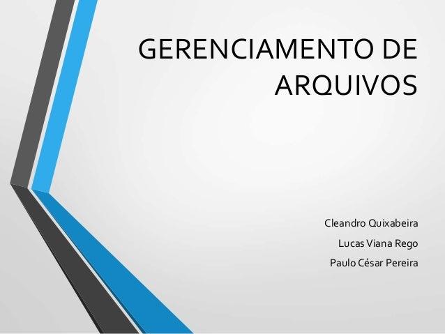 GERENCIAMENTO DE ARQUIVOS Cleandro Quixabeira LucasViana Rego Paulo César Pereira