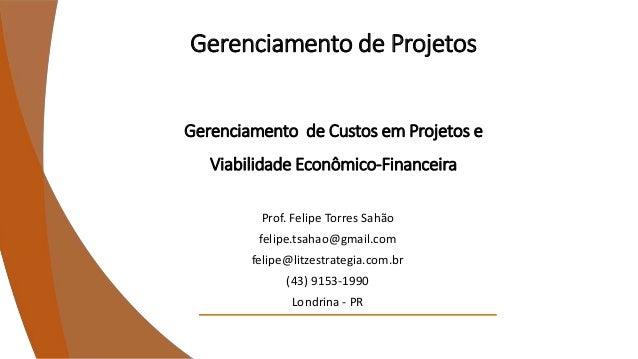 Gerenciamento de Projetos Gerenciamento de Custos em Projetos e Viabilidade Econômico-Financeira Prof. Felipe Torres Sahão...