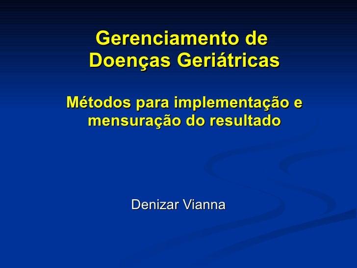 Gerenciamento de  Doenças Geriátricas Métodos para implementação e mensuração do resultado Denizar Vianna