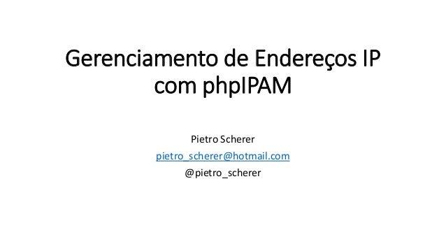 Gerenciamento de Endereços IP com phpIPAM Pietro Scherer pietro_scherer@hotmail.com @pietro_scherer