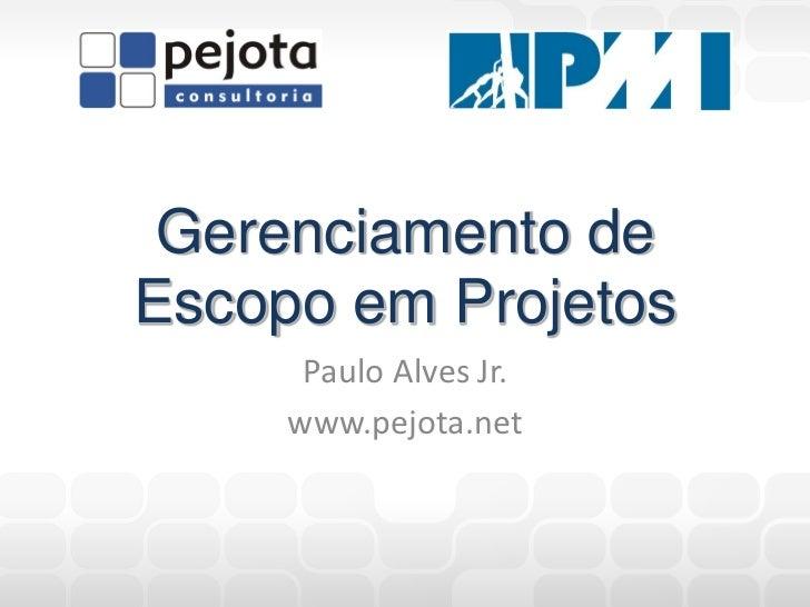 Gerenciamento deEscopo em Projetos      Paulo Alves Jr.     www.pejota.net
