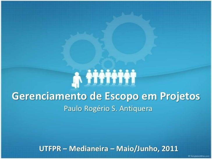 Gerenciamento de Escopo em Projetos           Paulo Rogério S. Antiquera     UTFPR – Medianeira – Maio/Junho, 2011