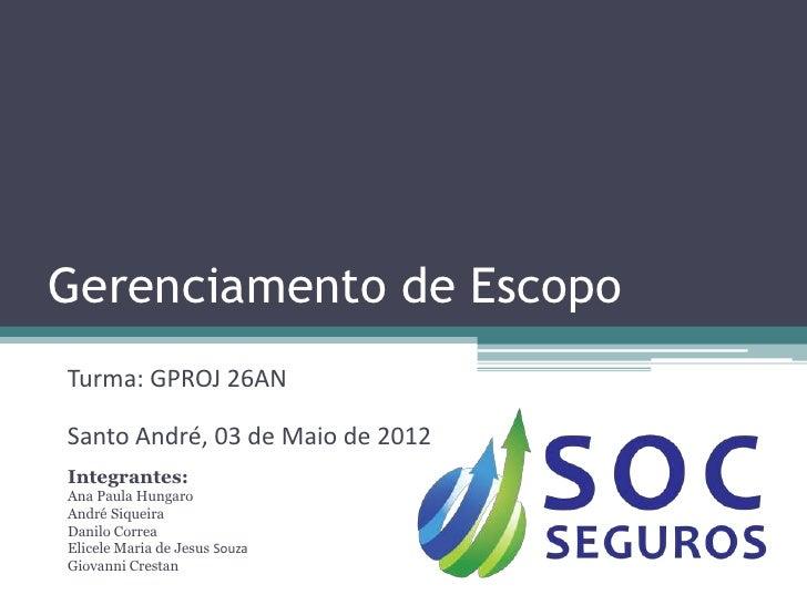 Gerenciamento de EscopoTurma: GPROJ 26ANSanto André, 03 de Maio de 2012Integrantes:Ana Paula HungaroAndré SiqueiraDanilo C...