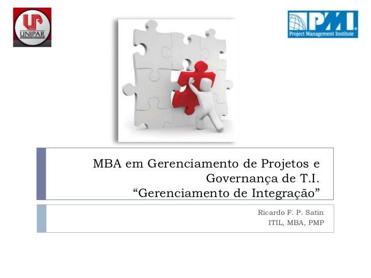 """MBA em Gerenciamento de Projetos e Governança de T.I.""""Gerenciamento de Integração""""<br />Ricardo F. P. Satin<br />ITIL, MBA..."""