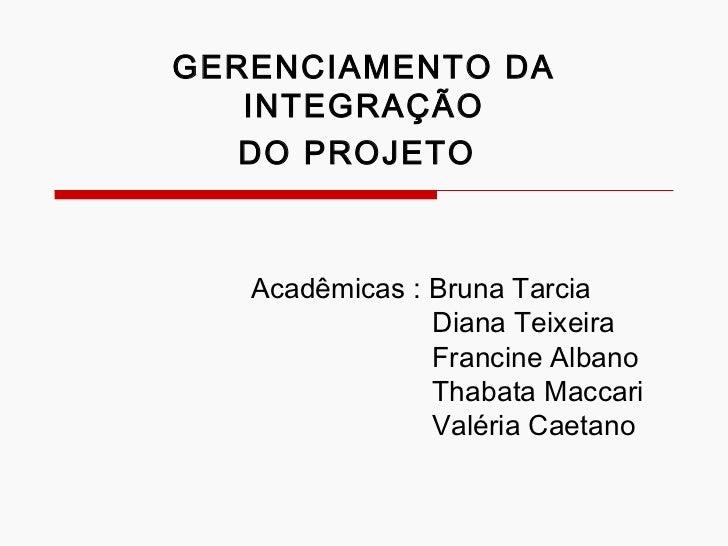 GERENCIAMENTO DA INTEGRAÇÃO DO PROJETO   Acadêmicas : Bruna Tarcia  Diana Teixeira Francine Albano Thabata Maccari Valéria...