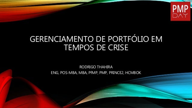 GERENCIAMENTO DE PORTFÓLIO EM TEMPOS DE CRISE RODRIGO THAHIRA ENG, POS-MBA, MBA, PfMP, PMP, PRINCE2, HCMBOK