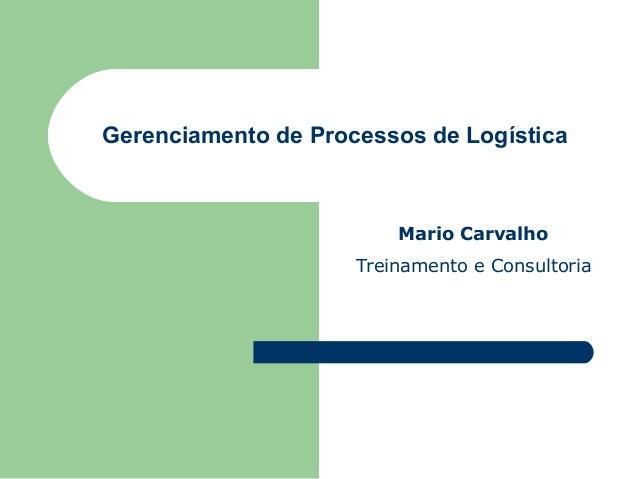 Gerenciamento de Processos de Logística  Mario Carvalho Treinamento e Consultoria
