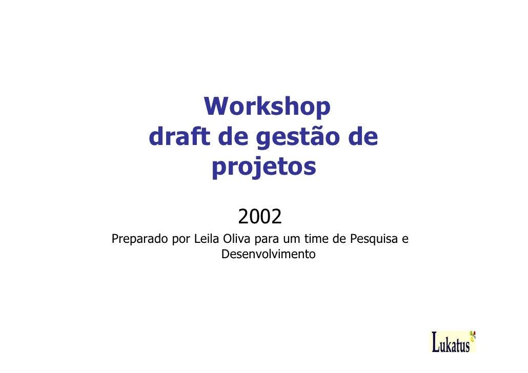 Workshop       draft de gestão de            projetos                       2002 Preparado por Leila Oliva para um time de...