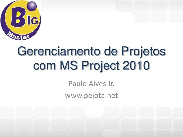 Gerenciamento de Projetos  com MS Project 2010         Paulo Alves Jr.        www.pejota.net