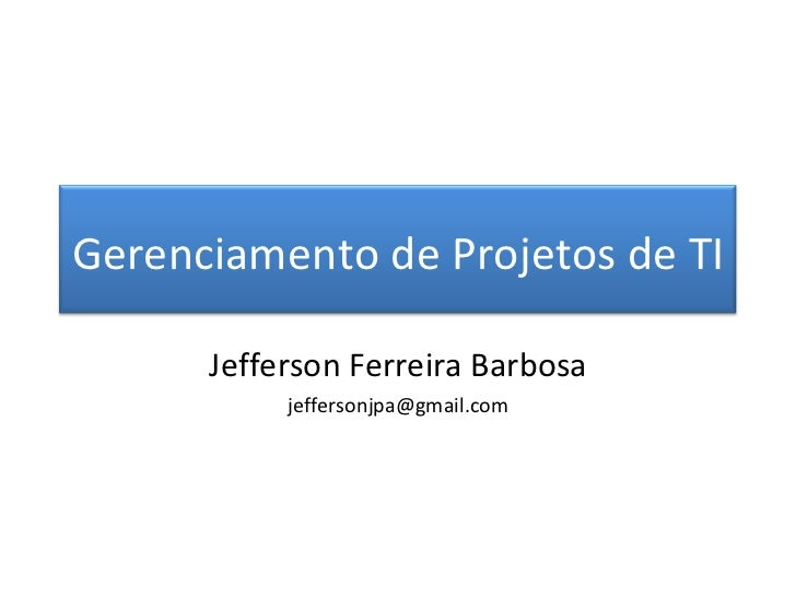 Jefferson Ferreira Barbosa [email_address] Gerenciamento de Projetos de TI