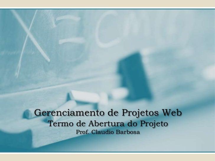 Gerenciamento de Projetos Web  Termo de Abertura do Projeto        Prof. Claudio Barbosa