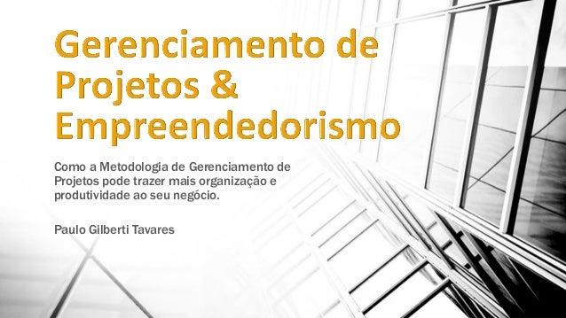 Como a Metodologia de Gerenciamento de Projetos pode trazer mais organização e produtividade ao seu negócio. Paulo Gilbert...