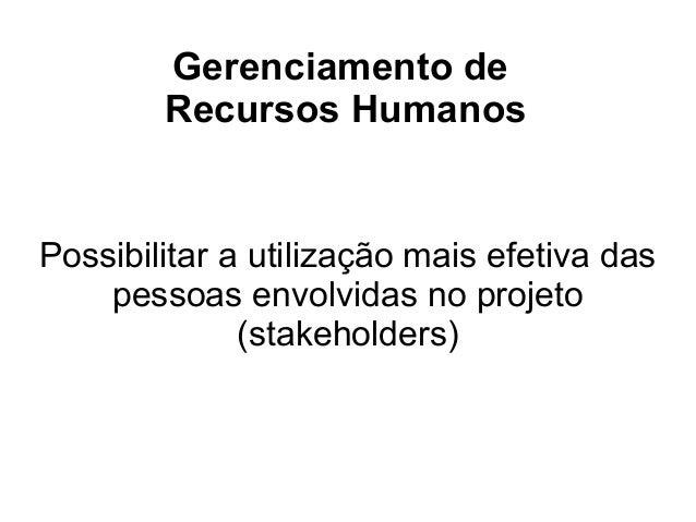 Gerenciamento deRecursos HumanosPossibilitar a utilização mais efetiva daspessoas envolvidas no projeto(stakeholders)