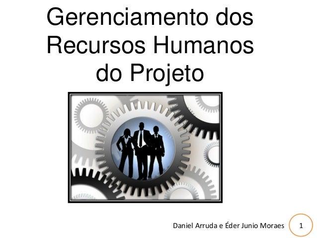 1 Gerenciamento dos Recursos Humanos do Projeto Daniel Arruda e Éder Junio Moraes