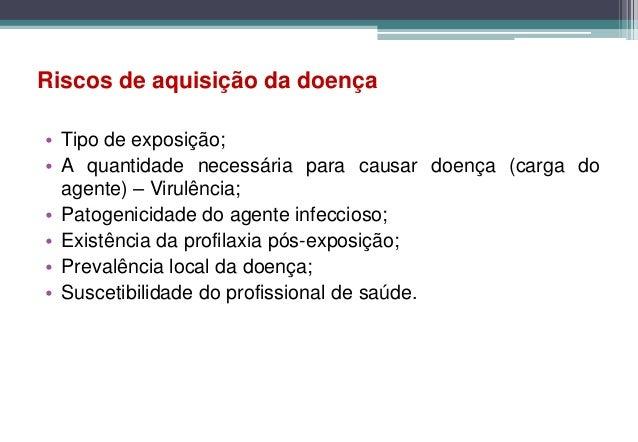 Riscos de aquisição da doença• Tipo de exposição;• A quantidade necessária para causar doença (carga do  agente) – Virulên...