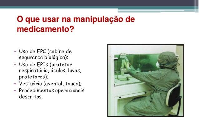 O que usar na manipulação de medicamento?• Uso de EPC (cabine de  segurança biológica);• Uso de EPIs (protetor  respiratór...