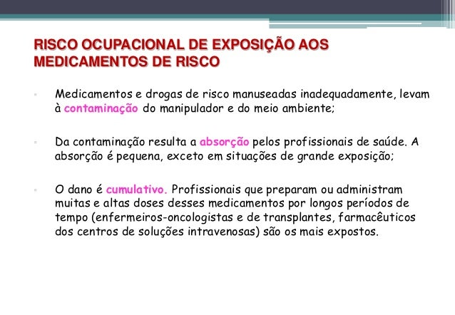 RISCO OCUPACIONAL DE EXPOSIÇÃO AOSMEDICAMENTOS DE RISCO   Medicamentos e drogas de risco manuseadas inadequadamente, leva...