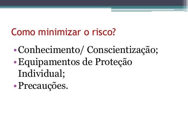 Como minimizar o risco?• Conhecimento/ Conscientização;• Equipamentos de Proteção  Individual;• Precauções.