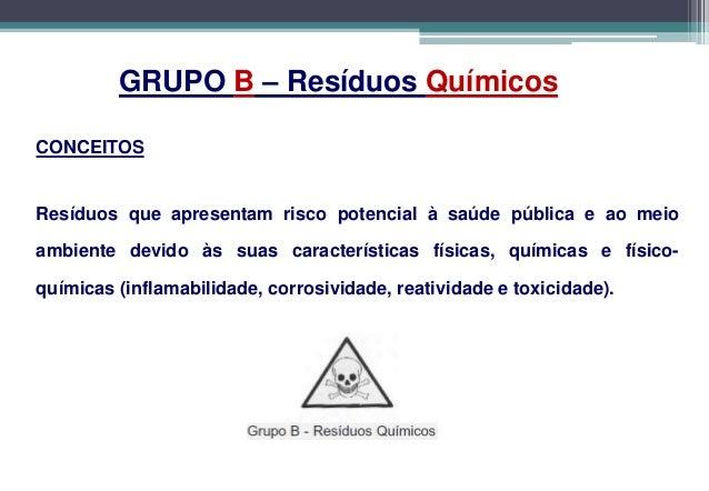 Grupo B: QuímicosApresentam risco potencial à Saúde Pública e ao Meio Ambiente devidoàs suas características químicas.   ...