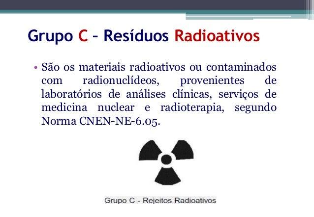 Grupo C – Resíduos Radioativos• Devem ser segregados de acordo com a natureza  física do material, em conformidade com a n...