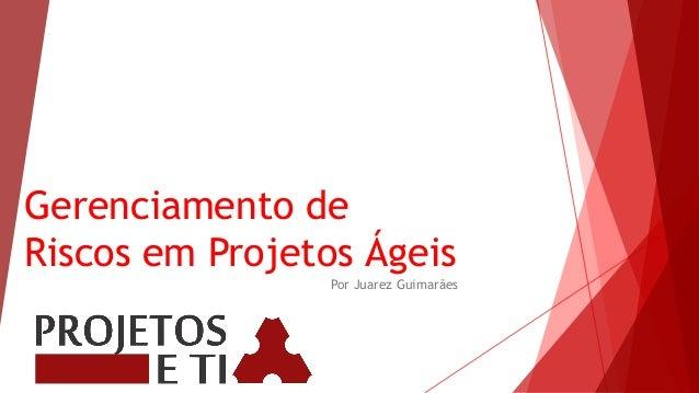 Gerenciamento de Riscos em Projetos Ágeis Por Juarez Guimarães