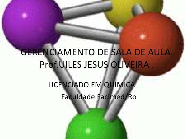GERENCIAMENTO DE SALA DE AULA.   Prof.UILES JESUS OLIVEIRA .     LICENCIADO EM QUÍMICA         Faculdade Facimed/Ro