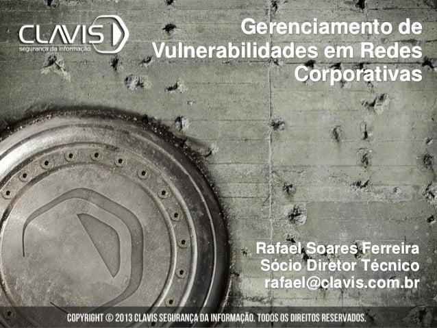 Rafael Soares FerreiraSócio Diretor Técnicorafael@clavis.com.brGerenciamento deVulnerabilidades em RedesCorporativas