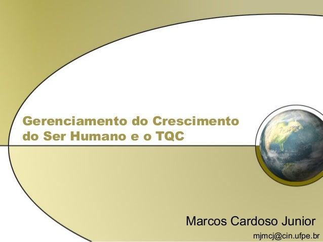 Gerenciamento do Crescimento do Ser Humano e o TQC Marcos Cardoso Junior mjmcj@cin.ufpe.br