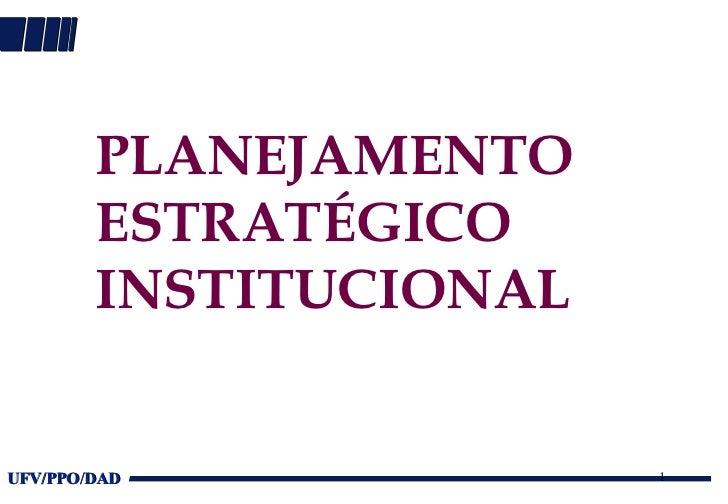 PLANEJAMENTO        ESTRATÉGICO        INSTITUCIONALUFV/PPO/DAD             1