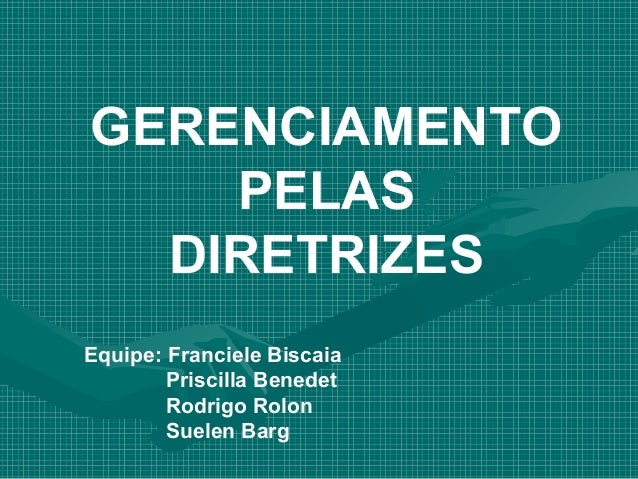 GERENCIAMENTO    PELAS  DIRETRIZESEquipe: Franciele Biscaia        Priscilla Benedet        Rodrigo Rolon        Suelen Barg