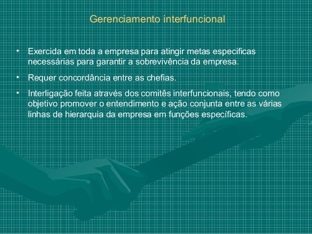 Gerenciamento interfuncional•   Exercida em toda a empresa para atingir metas especificas    necessárias para garantir a s...