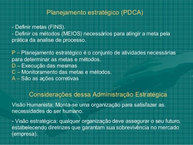 Planejamento estratégico (PDCA)- Definir metas (FINS).- Definir os métodos (MEIOS) necessários para atingir a meta pelaprá...