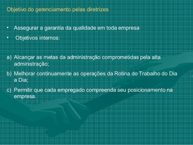 Objetivo do gerenciamento pelas diretrizes•   Assegurar a garantia da qualidade em toda empresa•   Objetivos internos:a) A...