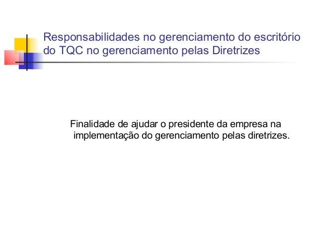 Responsabilidades no gerenciamento do escritóriodo TQC no gerenciamento pelas Diretrizes     Finalidade de ajudar o presid...