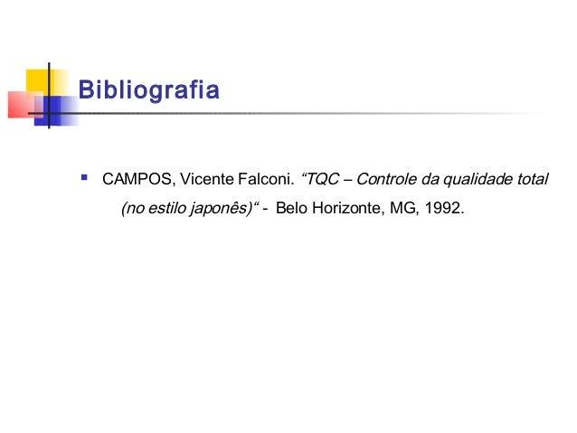 """Bibliografia   CAMPOS, Vicente Falconi. """"TQC – Controle da qualidade total      (no estilo japonês)"""" - Belo Horizonte, MG..."""