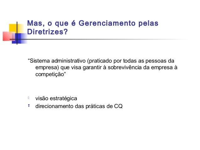 """Mas, o que é Gerenciamento pelasDiretrizes?""""Sistema administrativo (praticado por todas as pessoas da   empresa) que visa ..."""