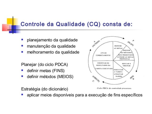 Controle da Qualidade (CQ) consta de:   planejamento da qualidade   manutenção da qualidade   melhoramento da qualidade...