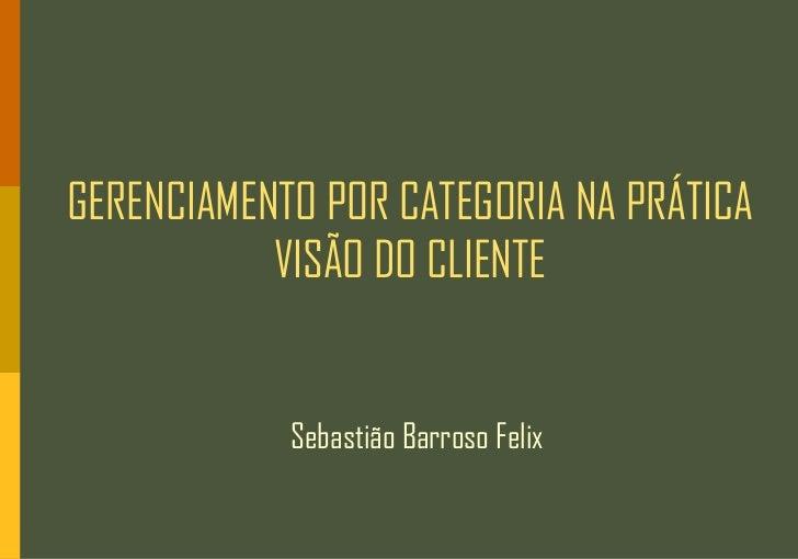 GERENCIAMENTO POR CATEGORIA NA PRÁTICA           VISÃO DO CLIENTE            Sebastião Barroso Felix