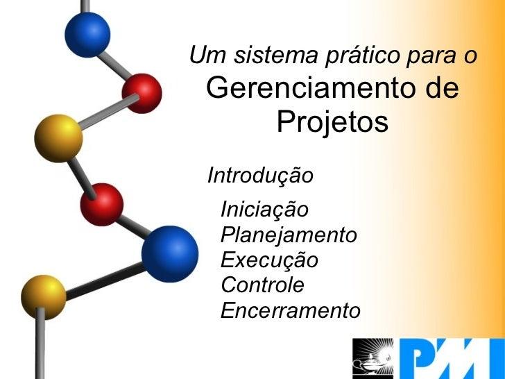 Um sistema prático para o  Gerenciamento de Projetos Introdução Iniciação Planejamento Execução Controle Encerramento