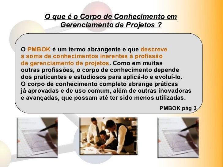O que é o Corpo de Conhecimento em Gerenciamento de Projetos ? O  PMBOK  é um termo abrangente e que  descreve  a soma de ...