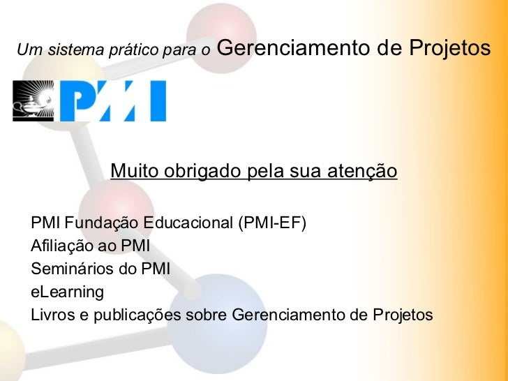 Um sistema prático para o  Gerenciamento de Projetos <ul><li>Muito obrigado pela sua atenção </li></ul><ul><li>PMI Fundaçã...
