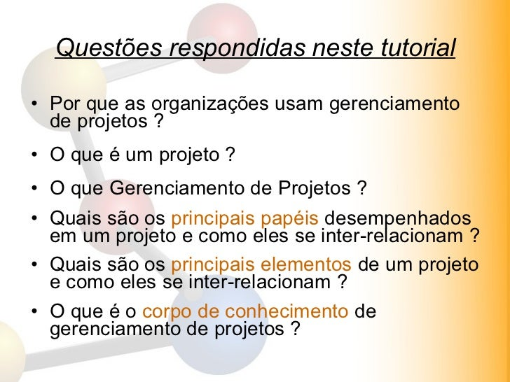 Questões respondidas neste tutorial <ul><li>Por que as organizações usam gerenciamento de projetos ? </li></ul><ul><li>O q...