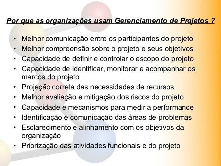 Por que as organizações usam Gerenciamento de Projetos ? <ul><li>Melhor comunicação entre os participantes do projeto </li...