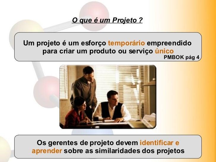 O que é um Projeto ? Um projeto é um esforço  temporário  empreendido  para criar um produto ou serviço  único PMBOK pág 4...