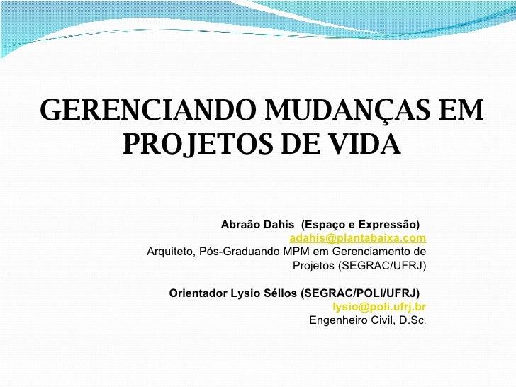 GERENCIANDO MUDANÇAS EM PROJETOS DE VIDA Abraão Dahis  (Espaço e Expressão)  [email_address] Arquiteto, Pós-Graduando MPM ...