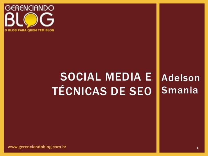 SOCIAL MEDIA E Adelson                   TÉCNICAS DE SEO Smaniawww.gerenciandoblog.com.br               1