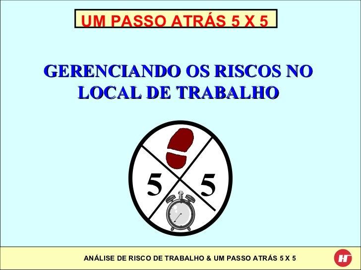UM PASSO ATRÁS 5 X 5 GERENCIANDO OS RISCOS NO LOCAL DE TRABALHO 5 5