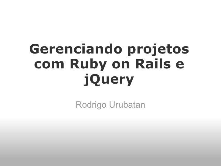 Gerenciando projetos com Ruby on Rails e        jQuery      Rodrigo Urubatan