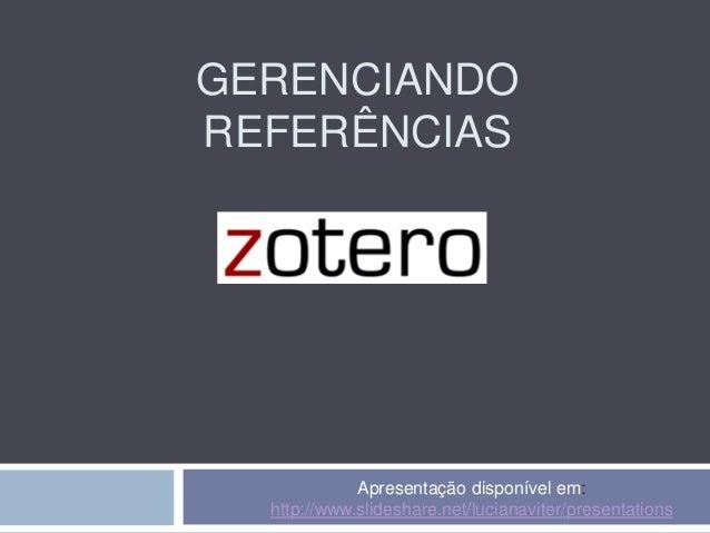 GERENCIANDO REFERÊNCIAS Apresentação disponível em: http://www.slideshare.net/lucianaviter/presentations