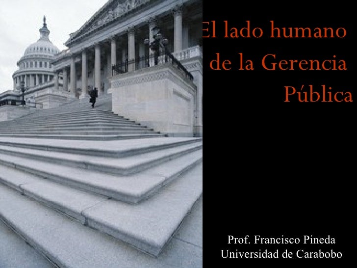 El lado humano de la Gerencia         Pública   Prof. Francisco Pineda  Universidad de Carabobo